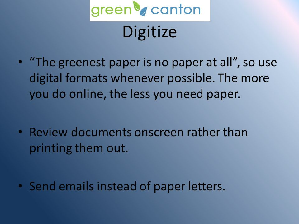 Digitize The greenest paper is no paper at all, so use digital formats whenever possible.