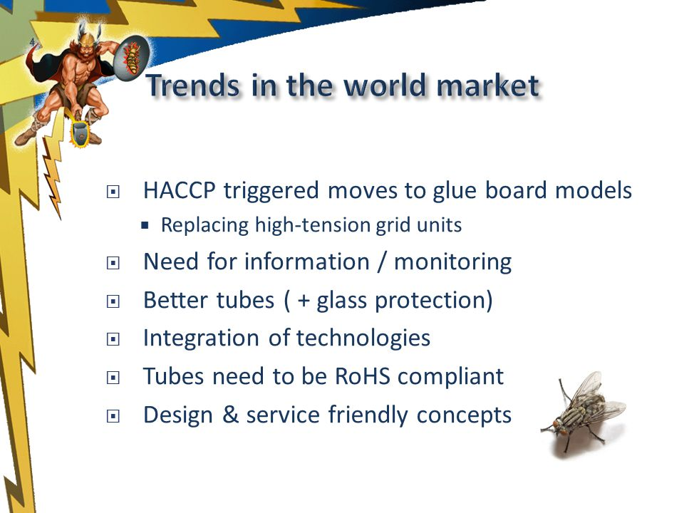 4 HACCP triggered moves to glue board models Replacing high-tension grid units Need for information / monitoring Better tubes ( + glass protection) Integration of technologies Tubes need to be RoHS compliant Design & service friendly concepts
