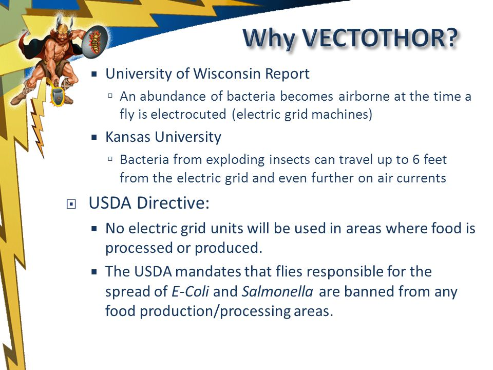 University of Wisconsin Report An abundance of bacteria becomes airborne at the time a fly is electrocuted (electric grid machines) Kansas University Bacteria from exploding insects can travel up to 6 feet from the electric grid and even further on air currents USDA Directive: No electric grid units will be used in areas where food is processed or produced.