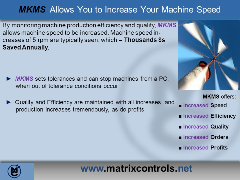 www.matrixcontrols.net MKMS Allows You to Increase Your Machine Speed By monitoring machine production efficiency and quality, MKMS allows machine spe