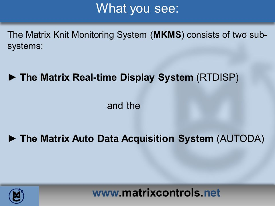 www.matrixcontrols.net What you see: The Matrix Knit Monitoring System (MKMS) consists of two sub- systems: The Matrix Real-time Display System (RTDIS