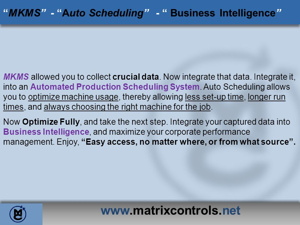 www.matrixcontrols.net MKMS -Auto Scheduling - Business Intelligence MKMS allowed you to collect crucial data. Now integrate that data. Integrate it,