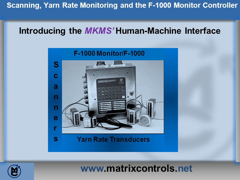 www.matrixcontrols.net Scanning, Yarn Rate Monitoring and the F-1000 Monitor Controller Introducing the MKMS Human-Machine Interface F-1000 Monitor/F-