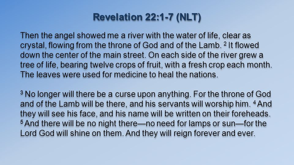 Revelation 22:1-7 (NLT) Then the angel showed me a river with the water of life, clear as crystal, flowing from the throne of God and of the Lamb.
