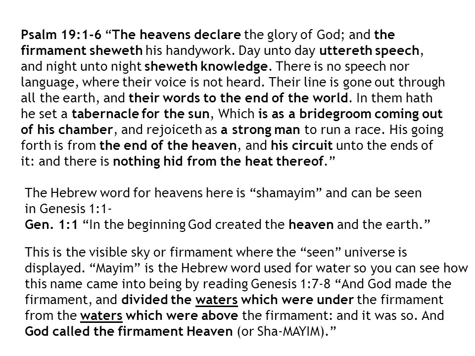 Psalm 19:1-6 The heavens declare the glory of God; and the firmament sheweth his handywork. Day unto day uttereth speech, and night unto night sheweth