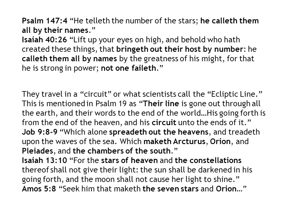 Psalm 147:4 He telleth the number of the stars; he calleth them all by their names. Isaiah 40:26 Lift up your eyes on high, and behold who hath create