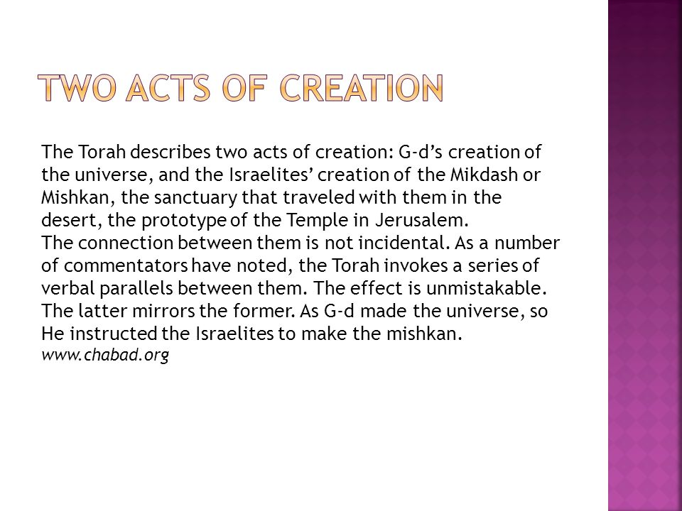 The Torah describes two acts of creation: G ds creation of the universe, and the Israelites creation of the Mikdash or Mishkan, the sanctuary that tra