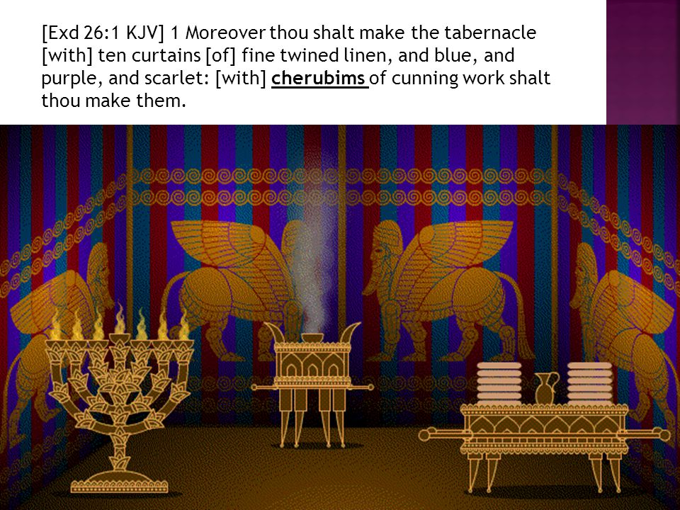[Exd 26:1 KJV] 1 Moreover thou shalt make the tabernacle [with] ten curtains [of] fine twined linen, and blue, and purple, and scarlet: [with] cherubi