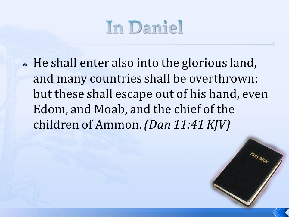 He shall enter also into the glorious land, and many countries shall be overthrown: but these shall escape out of his hand, even Edom, and Moab, and the chief of the children of Ammon.