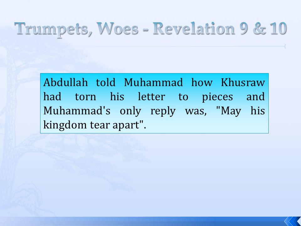 Abdullah told Muhammad how Khusraw had torn his letter to pieces and Muhammad s only reply was, May his kingdom tear apart .