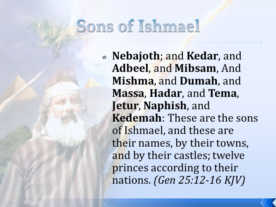 Nebajoth; and Kedar, and Adbeel, and Mibsam, And Mishma, and Dumah, and Massa, Hadar, and Tema, Jetur, Naphish, and Kedemah: These are the sons of Ishmael, and these are their names, by their towns, and by their castles; twelve princes according to their nations.