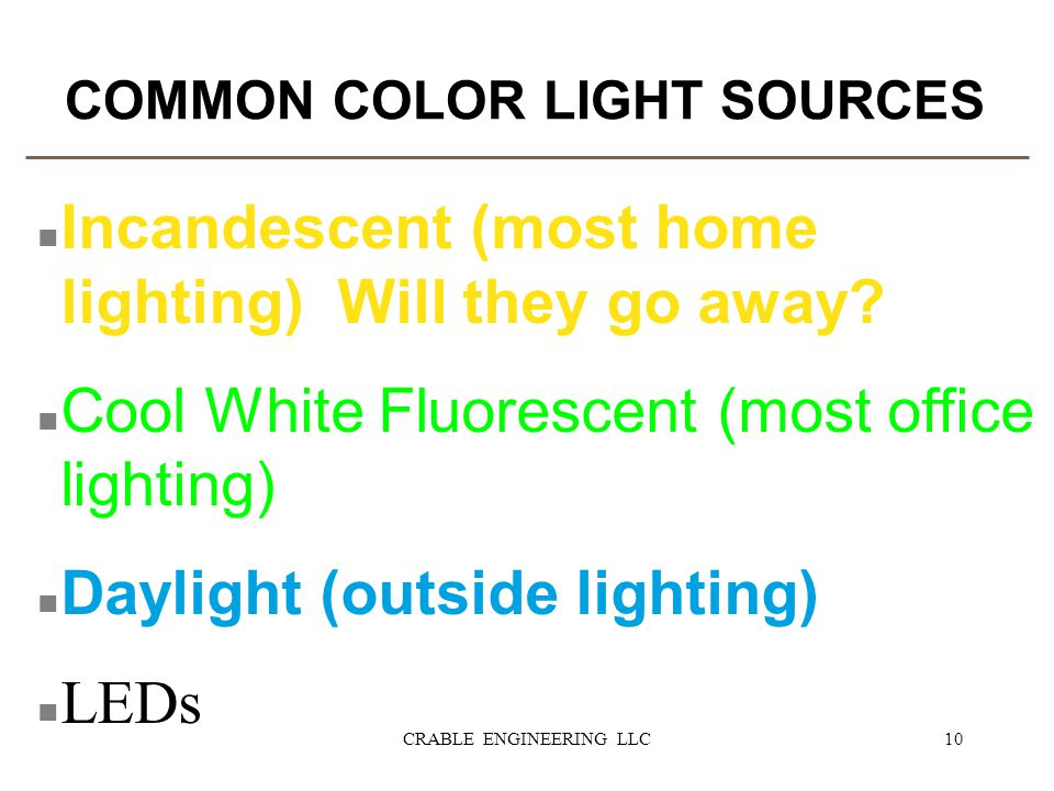 COMMON COLOR LIGHT SOURCES n Incandescent (most home lighting) Will they go away? n Cool White Fluorescent (most office lighting) n Daylight (outside