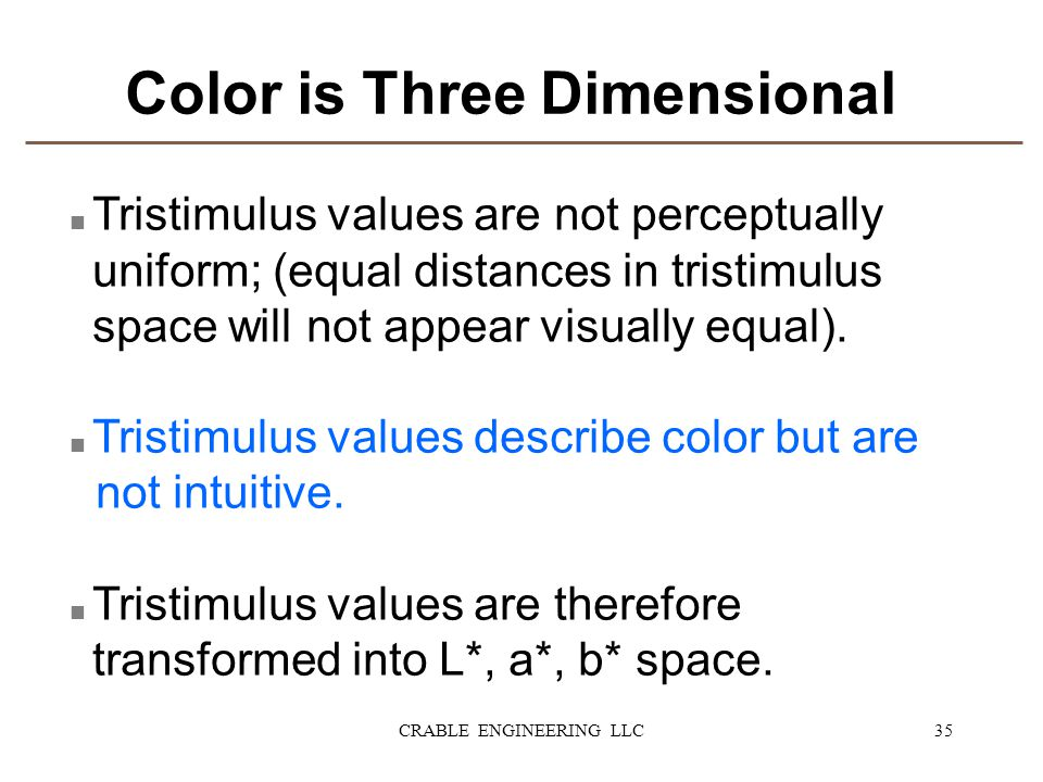 Color is Three Dimensional n Tristimulus values are not perceptually uniform; (equal distances in tristimulus space will not appear visually equal). n