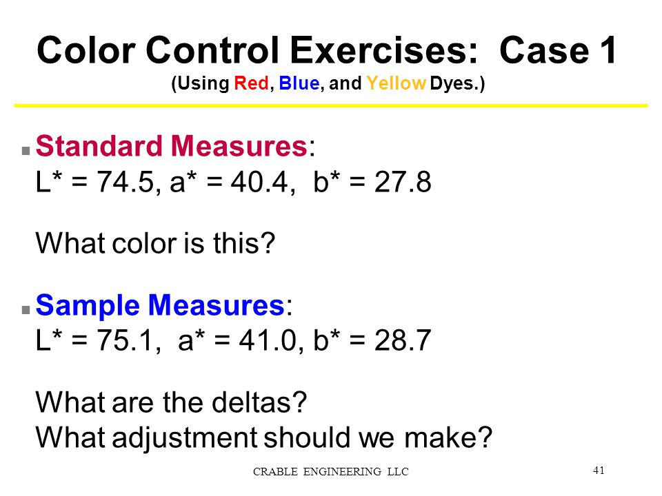 Color Control Exercises: Case 1 (Using Red, Blue, and Yellow Dyes.) n Standard Measures: L* = 74.5, a* = 40.4, b* = 27.8 What color is this? n Sample