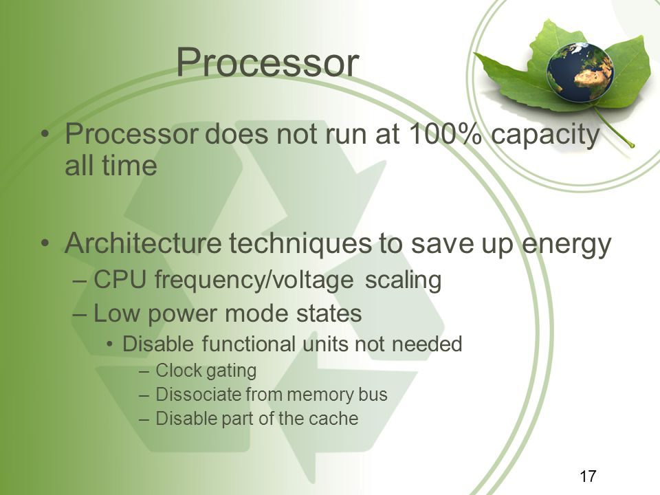 Processor Processor does not run at 100% capacity all time Architecture techniques to save up energy –CPU frequency/voltage scaling –Low power mode st
