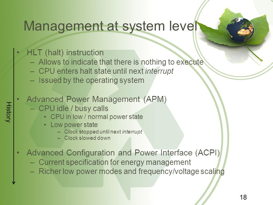 Management at system level HLT (halt) instruction –Allows to indicate that there is nothing to execute –CPU enters halt state until next interrupt –Issued by the operating system Advanced Power Management (APM) –CPU idle / busy calls CPU in low / normal power state Low power state –Clock stopped until next interrupt –Clock slowed down Advanced Configuration and Power Interface (ACPI) –Current specification for energy management –Richer low power modes and frequency/voltage scaling History 18