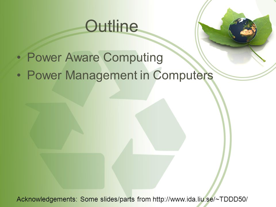 Outline Power Aware Computing Power Management in Computers Acknowledgements: Some slides/parts from http://www.ida.liu.se/~TDDD50/