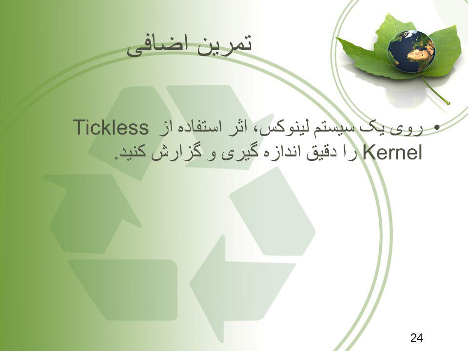 تمرین اضافی روی یک سیستم لینوکس، اثر استفاده از Tickless Kernel را دقیق اندازه گیری و گزارش کنید.