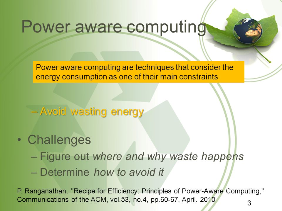 Power aware computing –Avoid wasting energy Challenges –Figure out where and why waste happens –Determine how to avoid it Power aware computing are techniques that consider the energy consumption as one of their main constraints P.