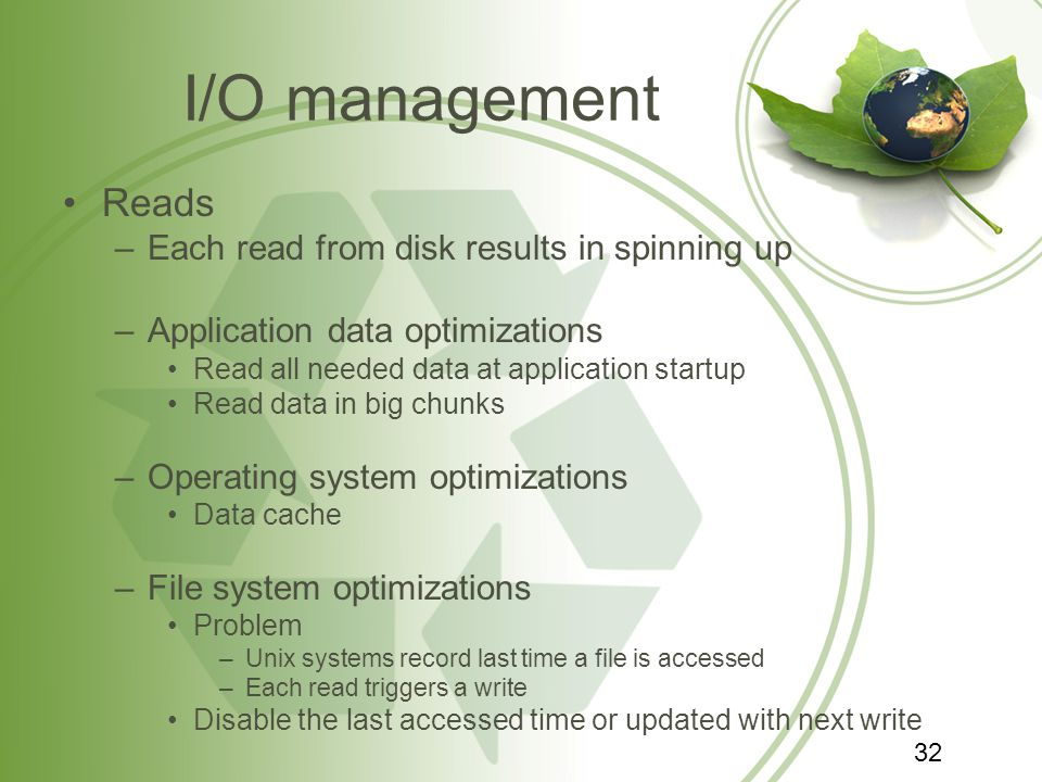 I/O management Reads –Each read from disk results in spinning up –Application data optimizations Read all needed data at application startup Read data in big chunks –Operating system optimizations Data cache –File system optimizations Problem –Unix systems record last time a file is accessed –Each read triggers a write Disable the last accessed time or updated with next write 32