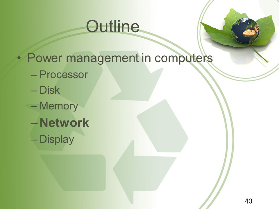 Outline Power management in computers –Processor –Disk –Memory –Network –Display 40