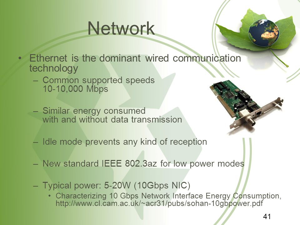 Network Ethernet is the dominant wired communication technology –Common supported speeds 10-10,000 Mbps –Similar energy consumed with and without data transmission –Idle mode prevents any kind of reception –New standard IEEE 802.3az for low power modes –Typical power: 5-20W (10Gbps NIC) Characterizing 10 Gbps Network Interface Energy Consumption, http://www.cl.cam.ac.uk/~acr31/pubs/sohan-10gbpower.pdf 41