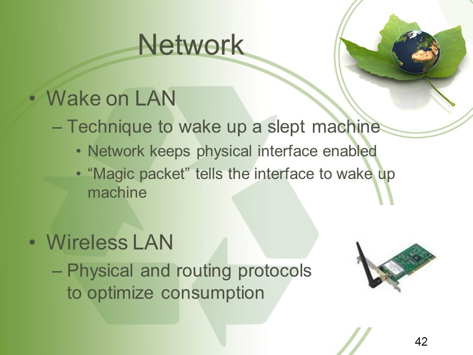 Network Wake on LAN –Technique to wake up a slept machine Network keeps physical interface enabled Magic packet tells the interface to wake up machine Wireless LAN –Physical and routing protocols to optimize consumption 42