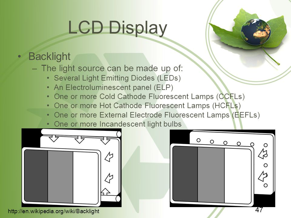 LCD Display Backlight –The light source can be made up of: Several Light Emitting Diodes (LEDs) An Electroluminescent panel (ELP) One or more Cold Cathode Fluorescent Lamps (CCFLs) One or more Hot Cathode Fluorescent Lamps (HCFLs) One or more External Electrode Fluorescent Lamps (EEFLs) One or more Incandescent light bulbs   47