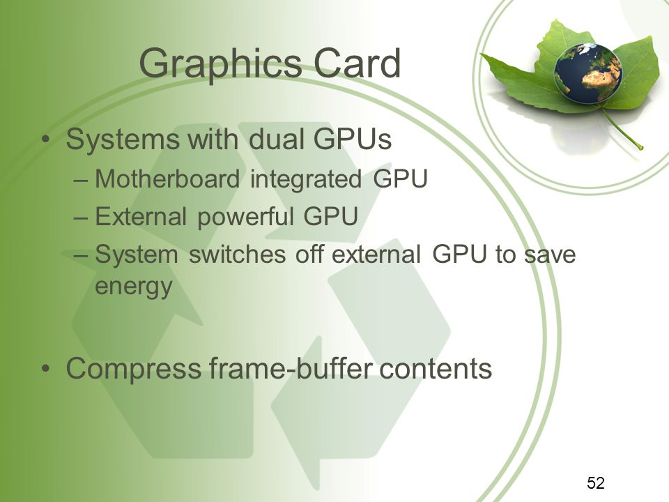 Graphics Card Systems with dual GPUs –Motherboard integrated GPU –External powerful GPU –System switches off external GPU to save energy Compress frame-buffer contents 52