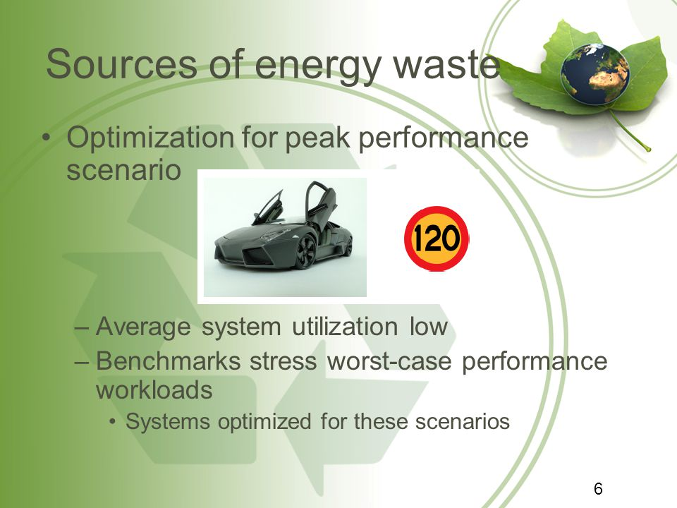 Sources of energy waste Optimization for peak performance scenario –Average system utilization low –Benchmarks stress worst-case performance workloads
