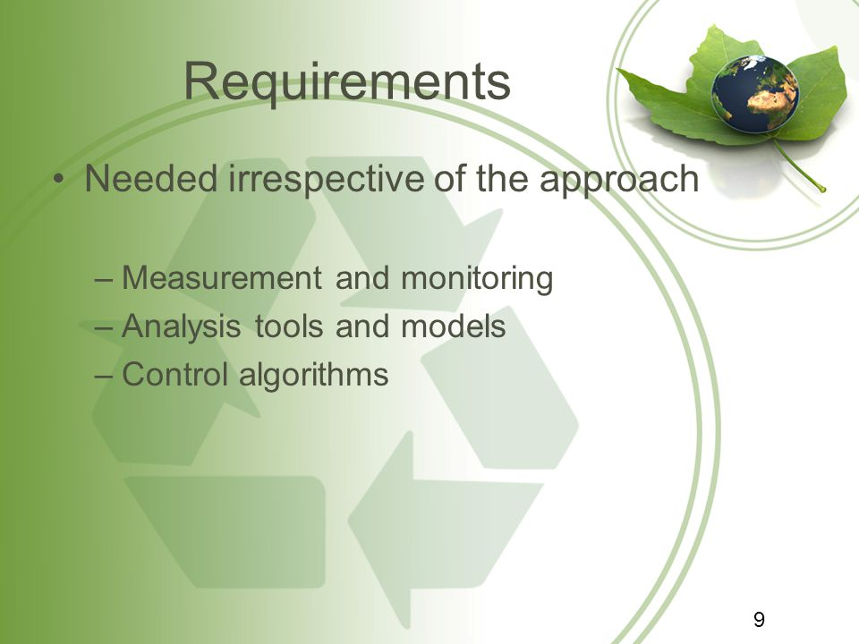 Requirements Needed irrespective of the approach –Measurement and monitoring –Analysis tools and models –Control algorithms 9