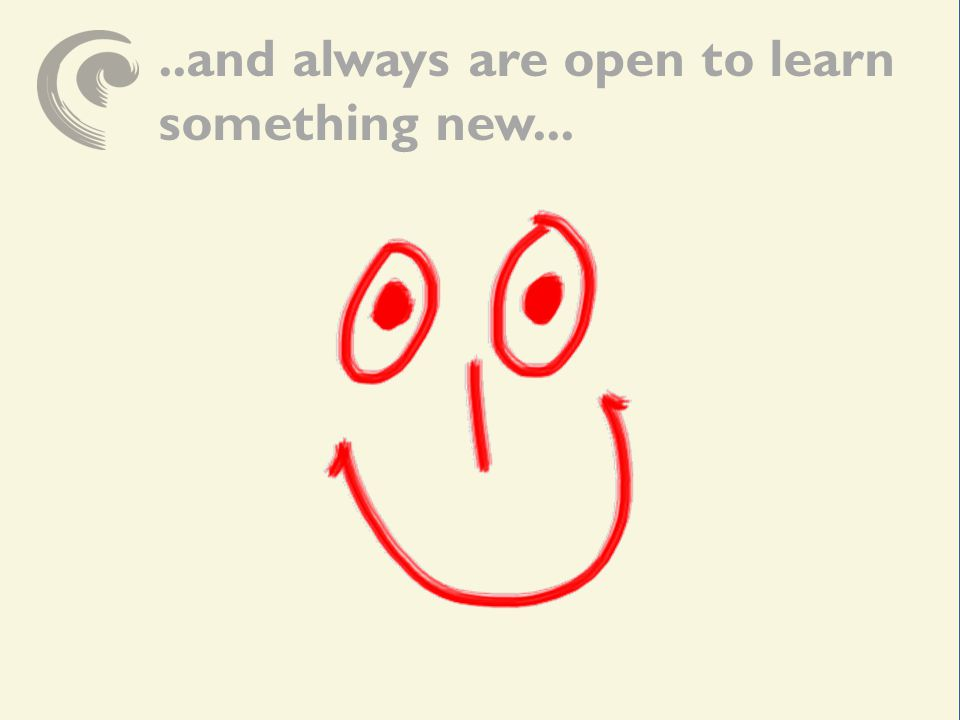 ..and always are open to learn something new...