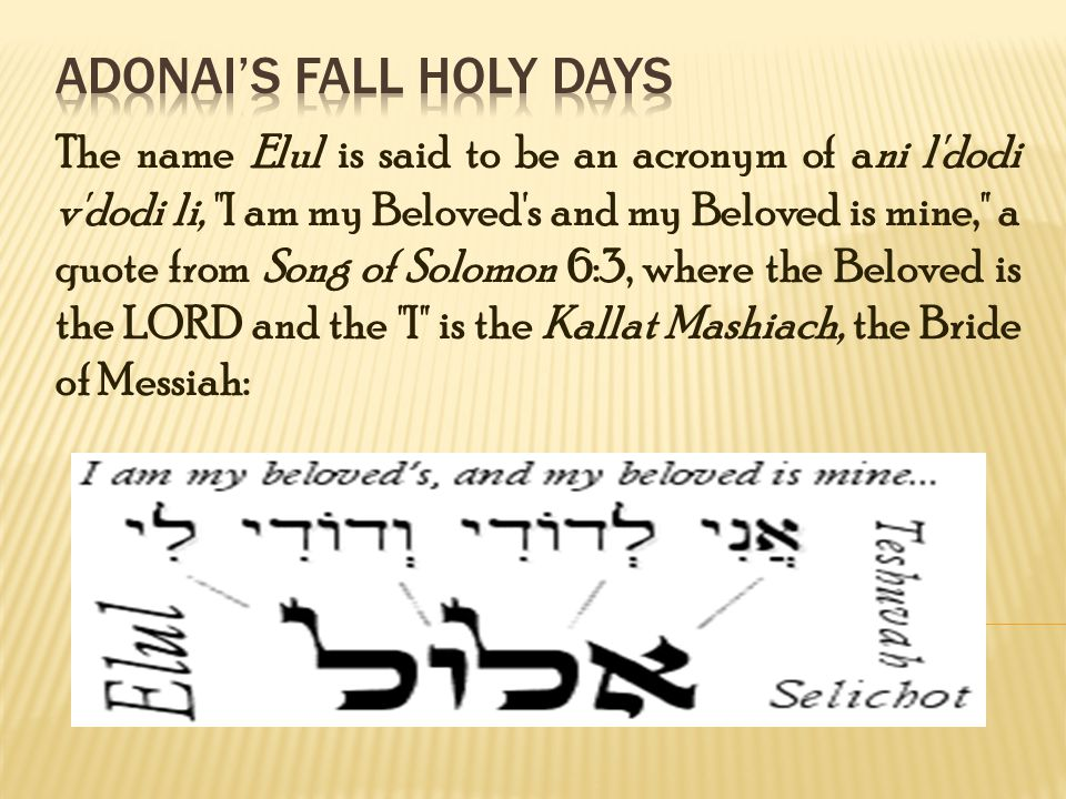 The name Elul is said to be an acronym of ani l dodi v dodi li, I am my Beloved s and my Beloved is mine, a quote from Song of Solomon 6:3, where the Beloved is the LORD and the I is the Kallat Mashiach, the Bride of Messiah: