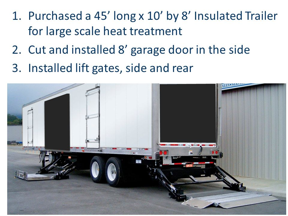 1.Purchased a 45 long x 10 by 8 Insulated Trailer for large scale heat treatment 2.Cut and installed 8 garage door in the side 3.Installed lift gates,