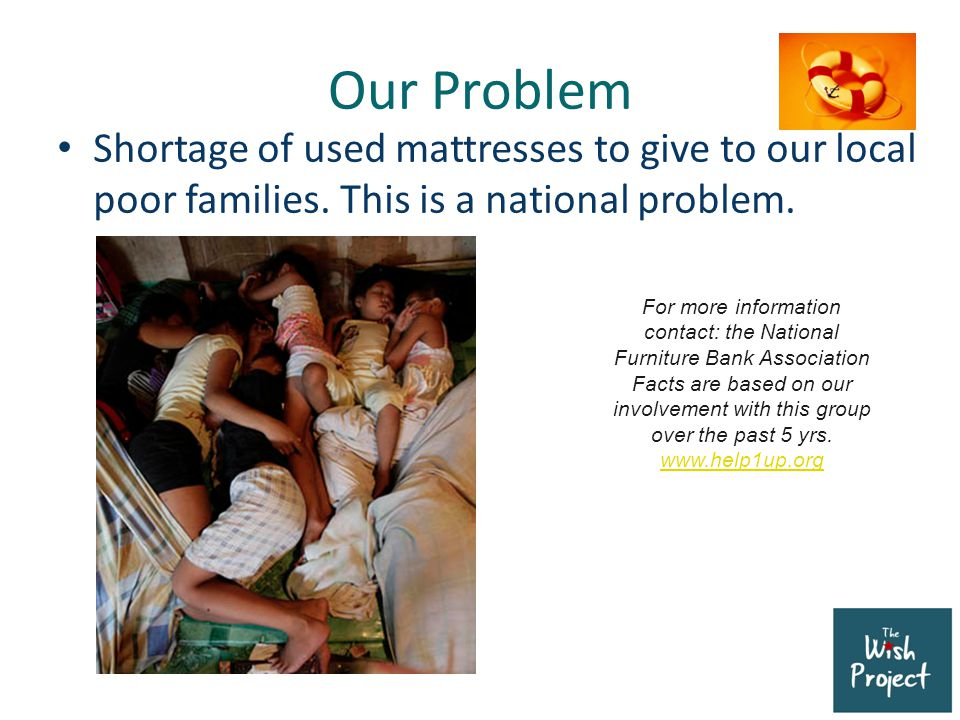 Our Problem Shortage of used mattresses to give to our local poor families. This is a national problem. For more information contact: the National Fur