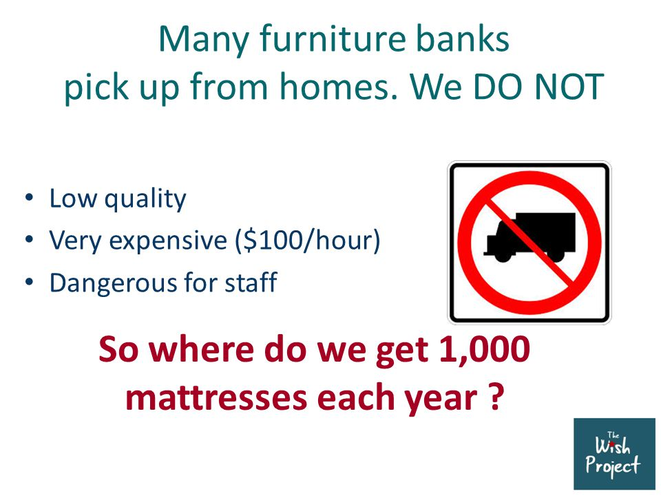 Many furniture banks pick up from homes. We DO NOT Low quality Very expensive ($100/hour) Dangerous for staff So where do we get 1,000 mattresses each