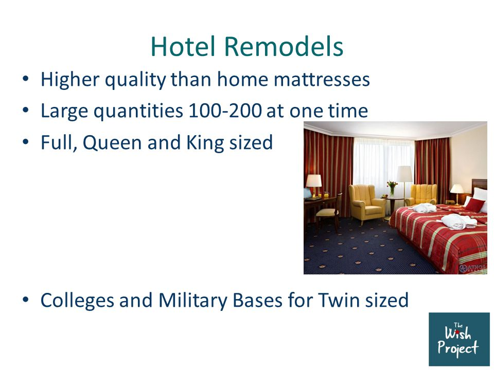 Hotel Remodels Higher quality than home mattresses Large quantities 100-200 at one time Full, Queen and King sized Colleges and Military Bases for Twin sized