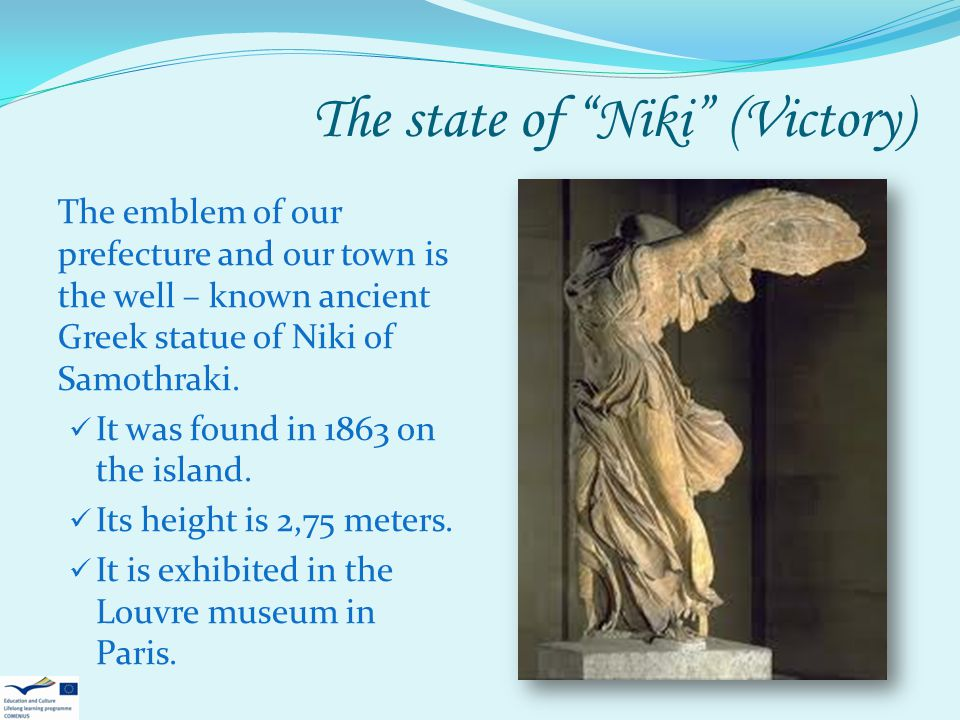 The state of Niki (Victory) The emblem of our prefecture and our town is the well – known ancient Greek statue of Niki of Samothraki. It was found in