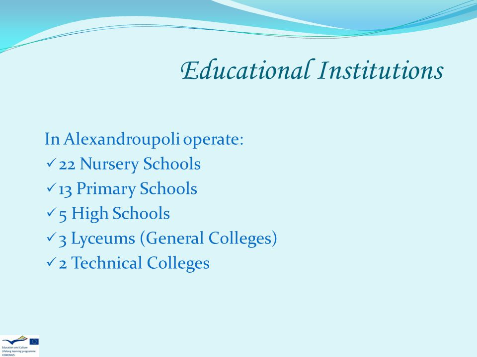 Educational Institutions In Alexandroupoli operate: 22 Nursery Schools 13 Primary Schools 5 High Schools 3 Lyceums (General Colleges) 2 Technical Coll