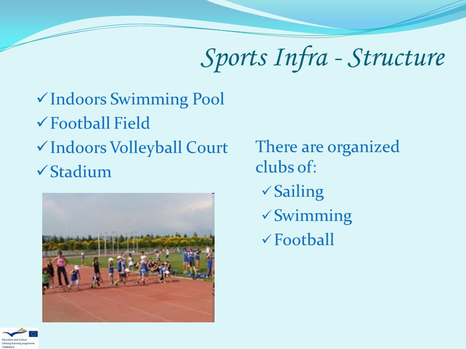 Sports Infra - Structure Indoors Swimming Pool Football Field Indoors Volleyball Court Stadium There are organized clubs of: Sailing Swimming Football