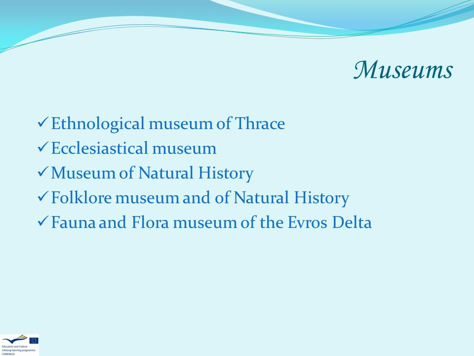 Museums Ethnological museum of Thrace Ecclesiastical museum Museum of Natural History Folklore museum and of Natural History Fauna and Flora museum of the Evros Delta