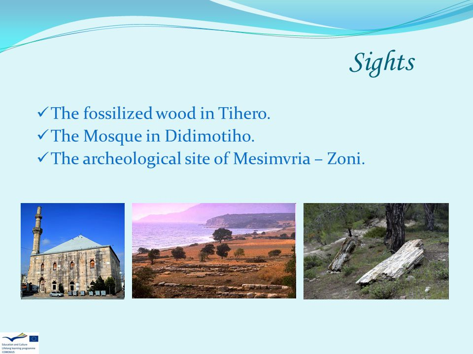 Sights The fossilized wood in Tihero. The Mosque in Didimotiho. The archeological site of Mesimvria – Zoni.