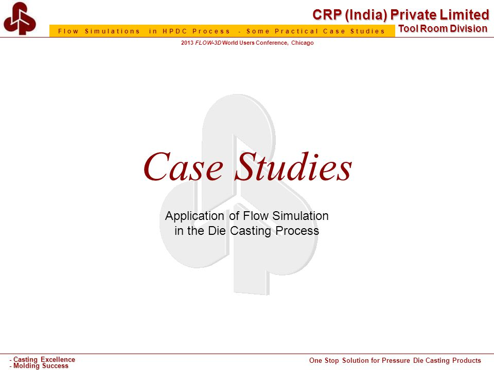 CRP (India) Private Limited One Stop Solution for Pressure Die Casting Products - Casting Excellence - Molding Success Tool Room Division Flow Simulations in HPDC Process - Some Practical Case Studies 2013 FLOW-3D World Users Conference, Chicago Case Studies Application of Flow Simulation in the Die Casting Process