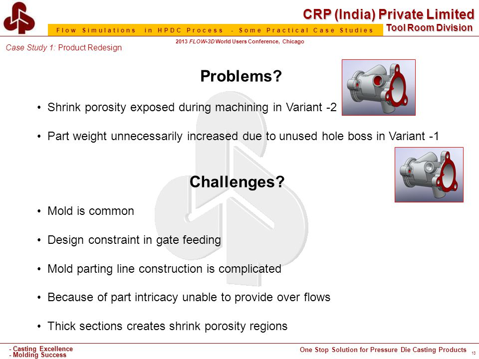 CRP (India) Private Limited One Stop Solution for Pressure Die Casting Products - Casting Excellence - Molding Success Tool Room Division Flow Simulations in HPDC Process - Some Practical Case Studies 2013 FLOW-3D World Users Conference, Chicago 13 Challenges.