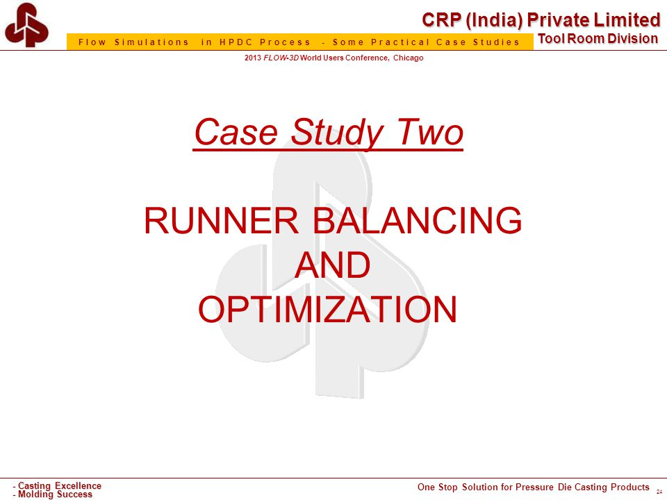 CRP (India) Private Limited One Stop Solution for Pressure Die Casting Products - Casting Excellence - Molding Success Tool Room Division Flow Simulations in HPDC Process - Some Practical Case Studies 2013 FLOW-3D World Users Conference, Chicago Case Study Two RUNNER BALANCING AND OPTIMIZATION 24