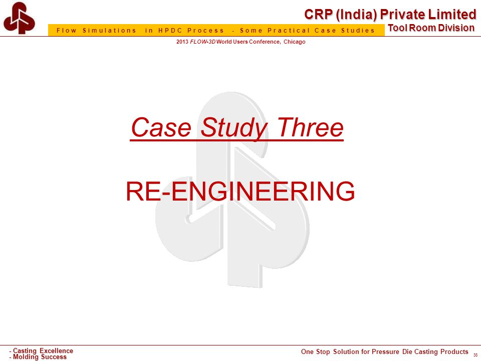 CRP (India) Private Limited One Stop Solution for Pressure Die Casting Products - Casting Excellence - Molding Success Tool Room Division Flow Simulations in HPDC Process - Some Practical Case Studies 2013 FLOW-3D World Users Conference, Chicago Case Study Three RE-ENGINEERING 38