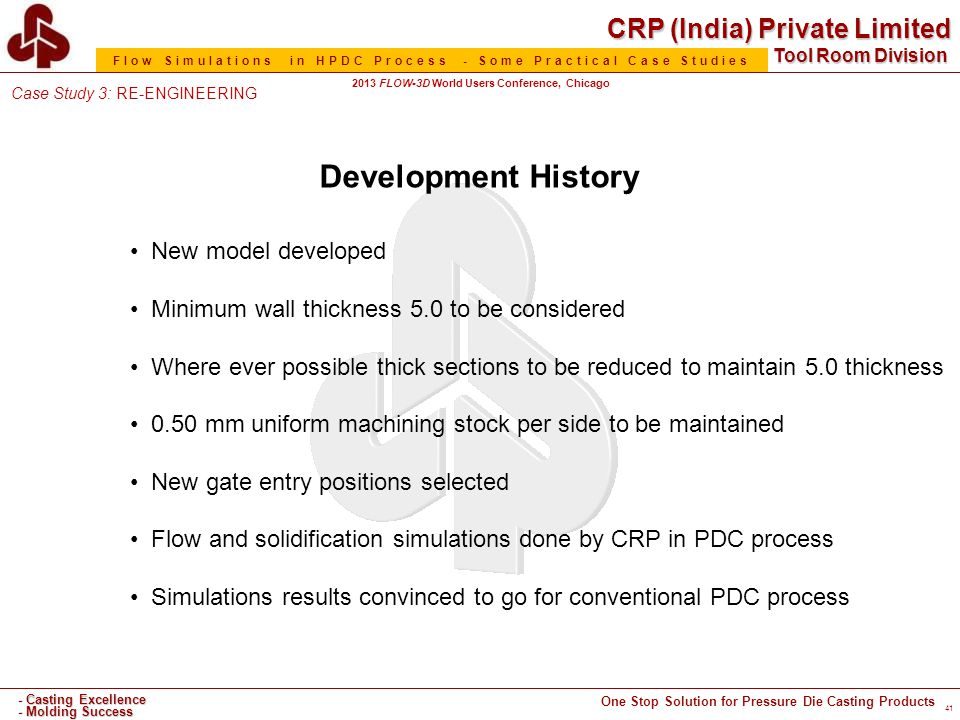 CRP (India) Private Limited One Stop Solution for Pressure Die Casting Products - Casting Excellence - Molding Success Tool Room Division Flow Simulations in HPDC Process - Some Practical Case Studies 2013 FLOW-3D World Users Conference, Chicago Case Study 3: RE-ENGINEERING 41 Development History New model developed Minimum wall thickness 5.0 to be considered Where ever possible thick sections to be reduced to maintain 5.0 thickness 0.50 mm uniform machining stock per side to be maintained New gate entry positions selected Flow and solidification simulations done by CRP in PDC process Simulations results convinced to go for conventional PDC process