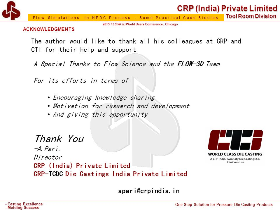 CRP (India) Private Limited One Stop Solution for Pressure Die Casting Products - Casting Excellence - Molding Success Tool Room Division Flow Simulations in HPDC Process - Some Practical Case Studies 2013 FLOW-3D World Users Conference, Chicago ACKNOWLEDGMENTS A Special Thanks to Flow Science and the FLOW-3D Team For its efforts in terms of Encouraging knowledge sharing Motivation for research and development And giving this opportunity Thank You -A.Pari.