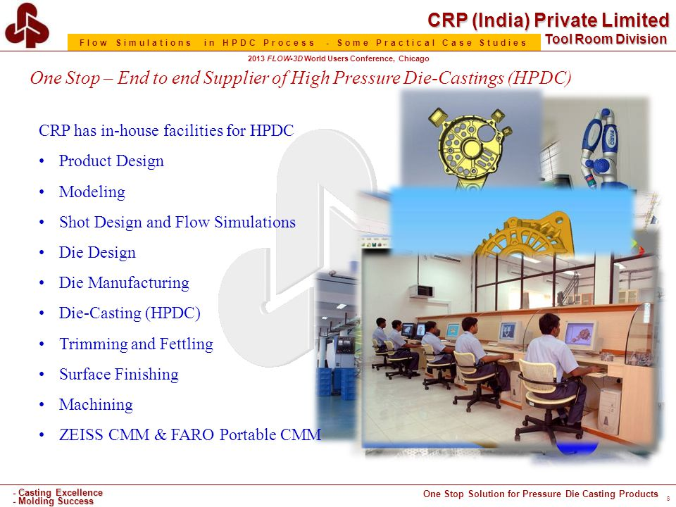 CRP (India) Private Limited One Stop Solution for Pressure Die Casting Products - Casting Excellence - Molding Success Tool Room Division Flow Simulations in HPDC Process - Some Practical Case Studies 2013 FLOW-3D World Users Conference, Chicago One Stop – End to end Supplier of High Pressure Die-Castings (HPDC) CRP has in-house facilities for HPDC Product Design Modeling Shot Design and Flow Simulations Die Design Die Manufacturing Die-Casting (HPDC) Trimming and Fettling Surface Finishing Machining ZEISS CMM & FARO Portable CMM 8