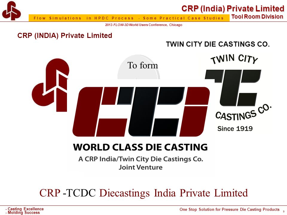CRP (India) Private Limited One Stop Solution for Pressure Die Casting Products - Casting Excellence - Molding Success Tool Room Division Flow Simulations in HPDC Process - Some Practical Case Studies 2013 FLOW-3D World Users Conference, Chicago CRP -TCDC Diecastings India Private Limited CRP (INDIA) Private Limited enters into a JV with TWIN CITY DIE CASTINGS CO.